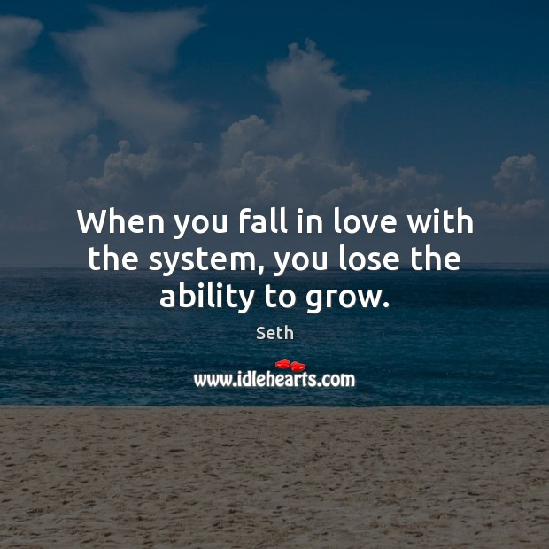 When you fall in love with the system, you lose the ability to grow. Seth Picture Quote