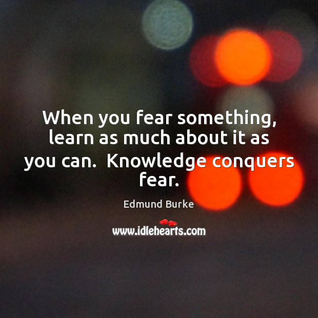 Image, When you fear something, learn as much about it as you can.  Knowledge conquers fear.