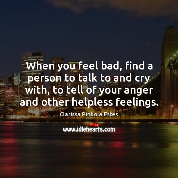 When you feel bad, find a person to talk to and cry Clarissa Pinkola Estes Picture Quote