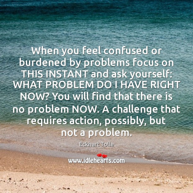 When you feel confused or burdened by problems focus on THIS INSTANT Image