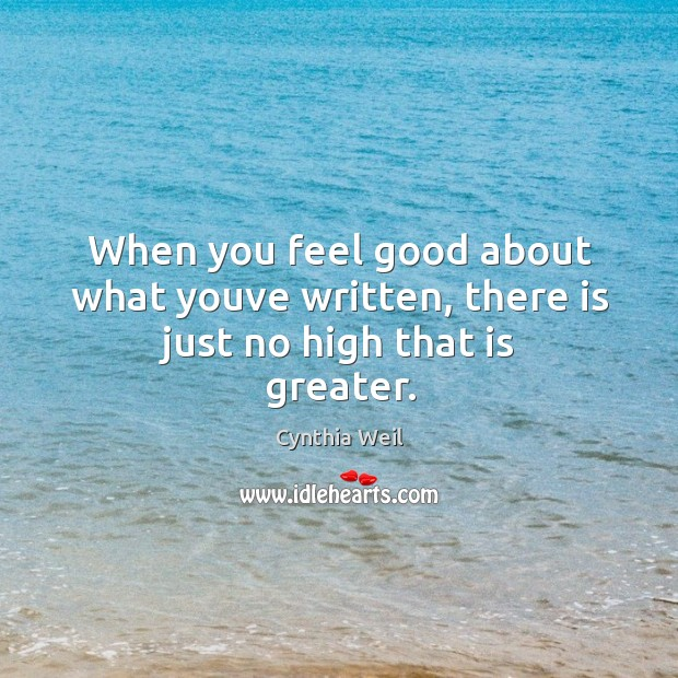 When you feel good about what youve written, there is just no high that is greater. Cynthia Weil Picture Quote