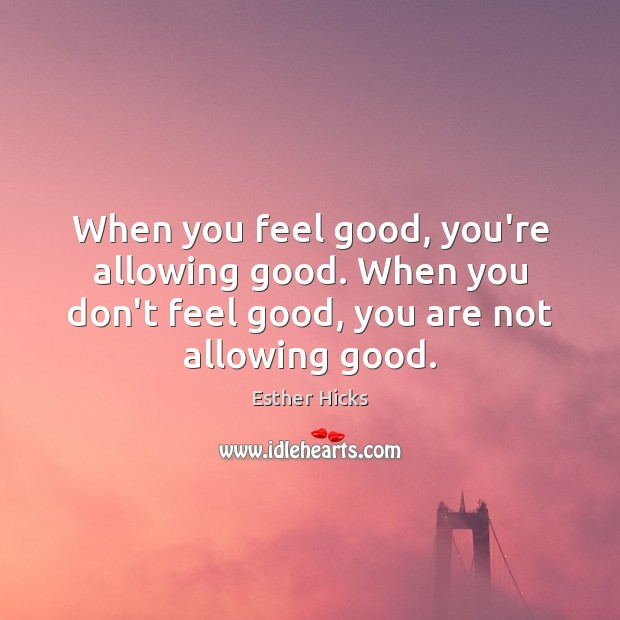 When you feel good, you're allowing good. When you don't feel good, Image