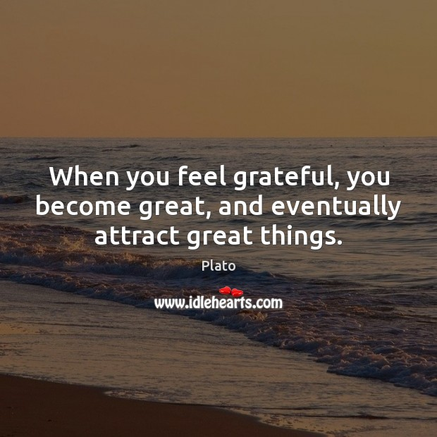 When you feel grateful, you become great, and eventually attract great things. Image