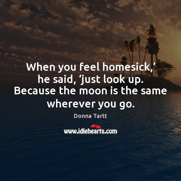 When you feel homesick,' he said, 'just look up. Because the moon Donna Tartt Picture Quote
