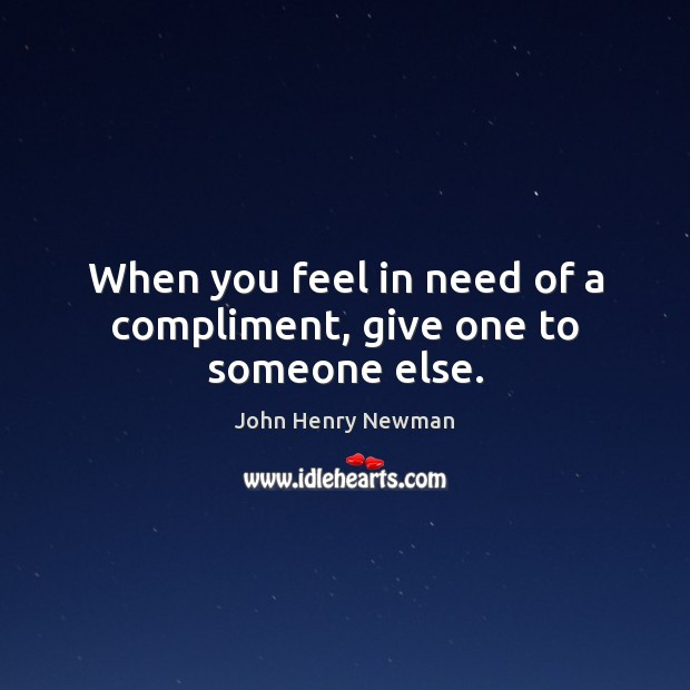 When you feel in need of a compliment, give one to someone else. John Henry Newman Picture Quote