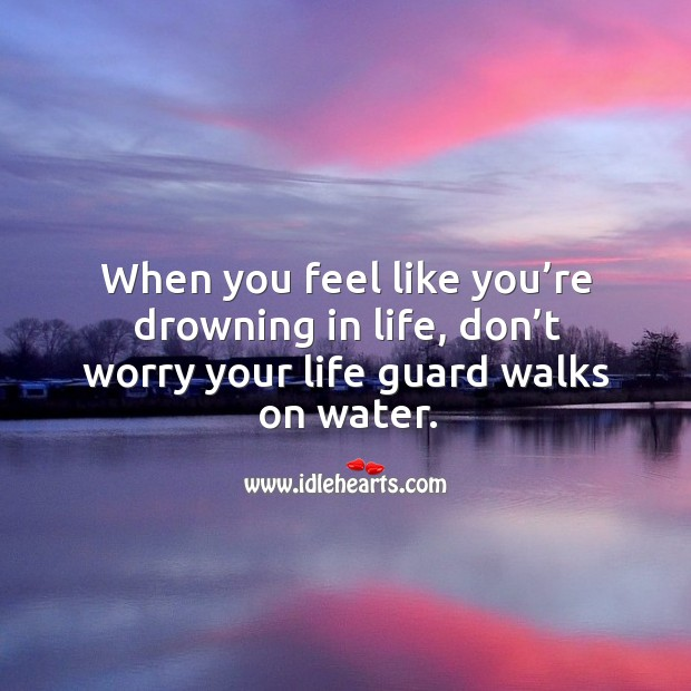 When you feel like you're drowning in life, don't worry your life guard walks on water. Image