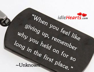 When You Feel Like Giving Up, Remember Why…