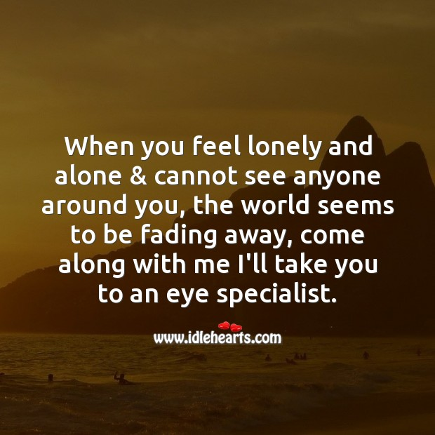 When you feel lonely and alone & cannot see anyone around you Funny Messages Image