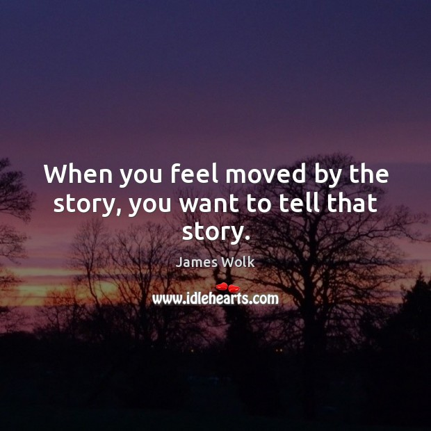 When you feel moved by the story, you want to tell that story. Image