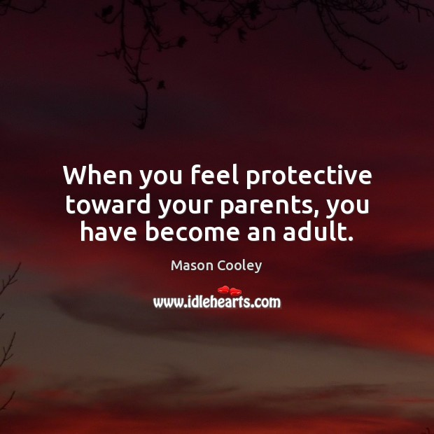 When you feel protective toward your parents, you have become an adult. Mason Cooley Picture Quote