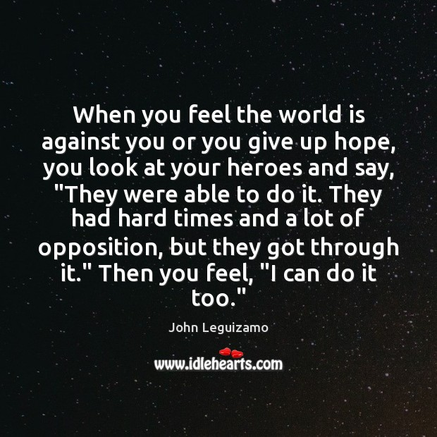 When you feel the world is against you or you give up John Leguizamo Picture Quote