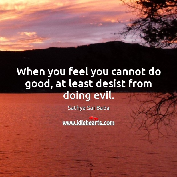 When you feel you cannot do good, at least desist from doing evil. Sathya Sai Baba Picture Quote