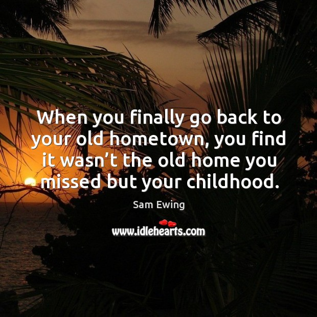 Image, When you finally go back to your old hometown, you find it wasn't the old home you missed but your childhood.