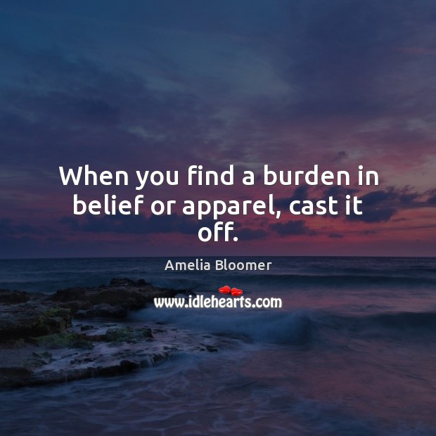 When you find a burden in belief or apparel, cast it off. Image