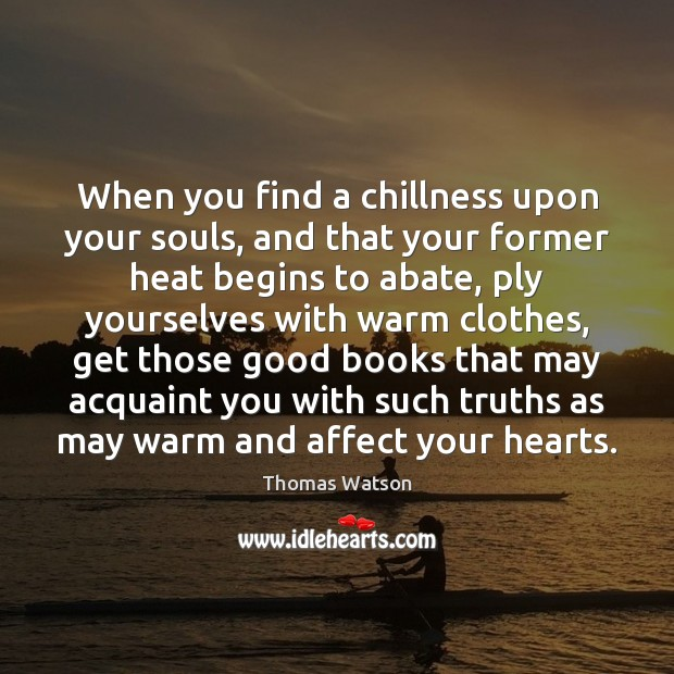 Image, When you find a chillness upon your souls, and that your former