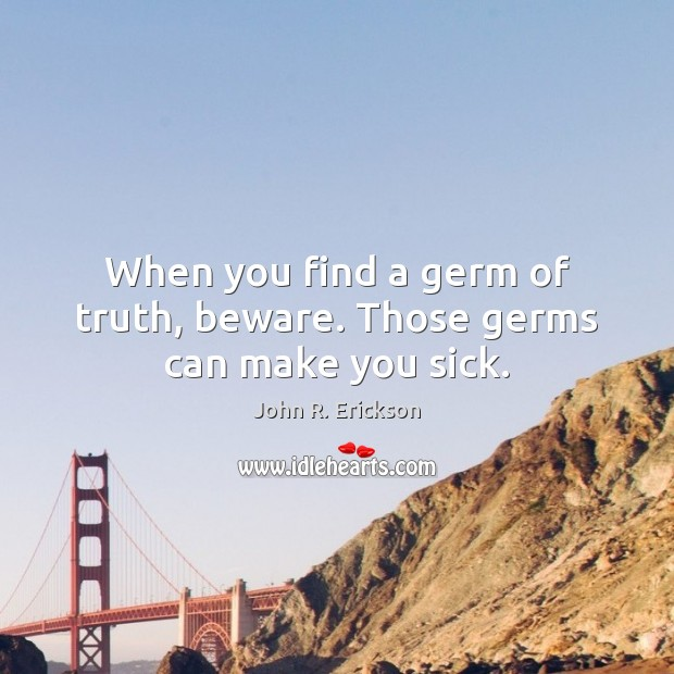 When you find a germ of truth, beware. Those germs can make you sick. Image