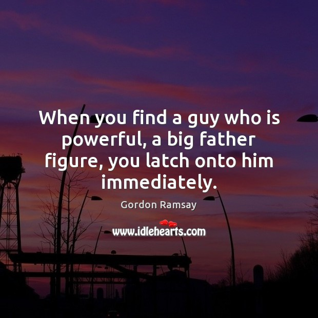 When you find a guy who is powerful, a big father figure, you latch onto him immediately. Gordon Ramsay Picture Quote