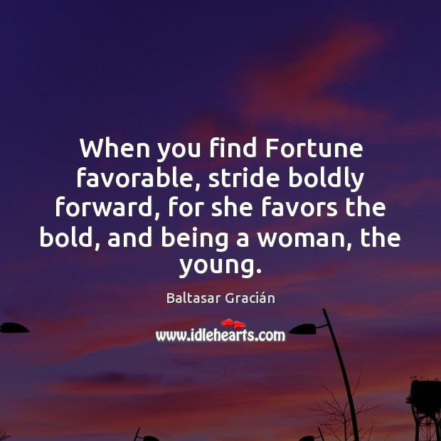 Image, When you find Fortune favorable, stride boldly forward, for she favors the