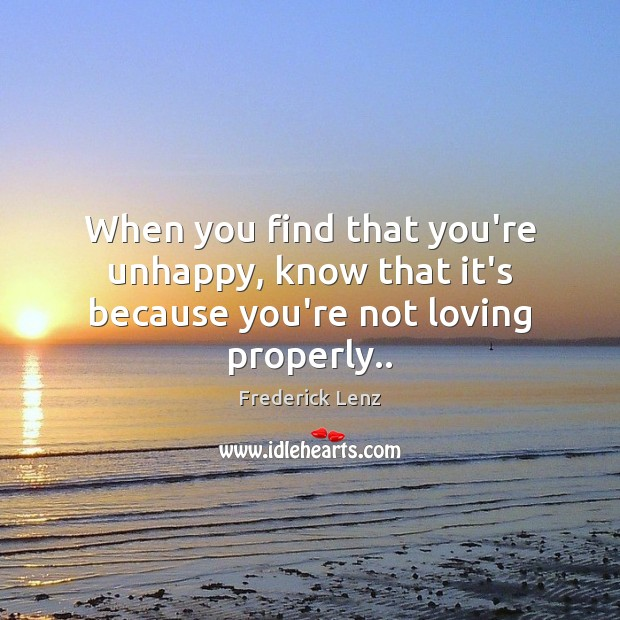When you find that you're unhappy, know that it's because you're not loving properly.. Image