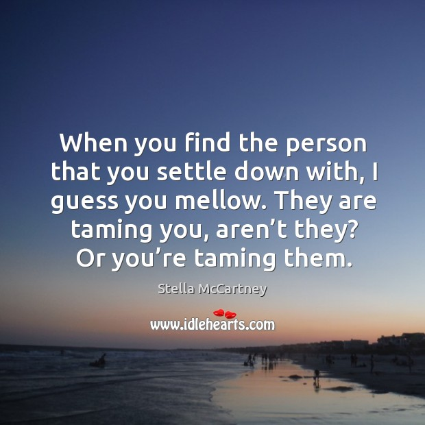 When you find the person that you settle down with, I guess you mellow. Image