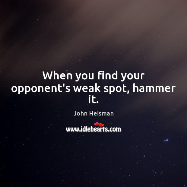 When you find your opponent's weak spot, hammer it. John Heisman Picture Quote