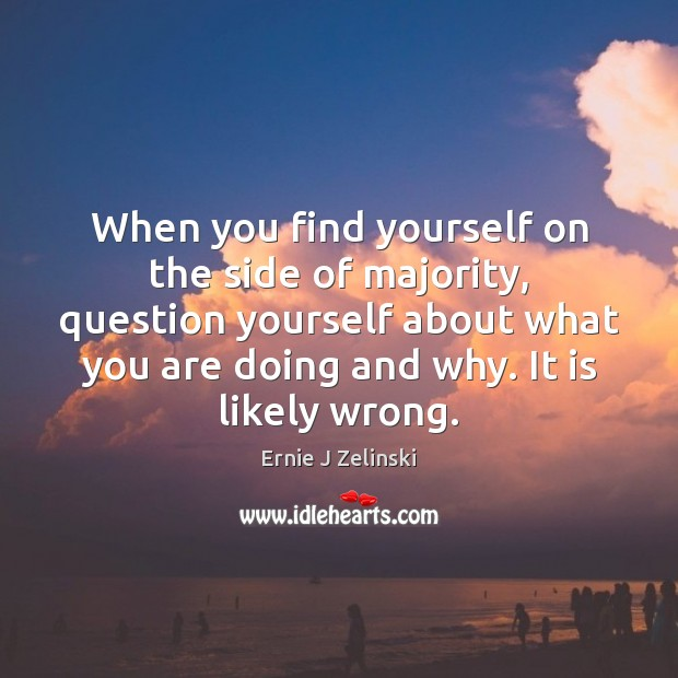 When you find yourself on the side of majority, question yourself about Ernie J Zelinski Picture Quote
