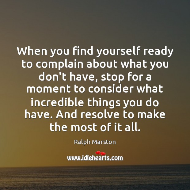 When you find yourself ready to complain about what you don't have, Ralph Marston Picture Quote