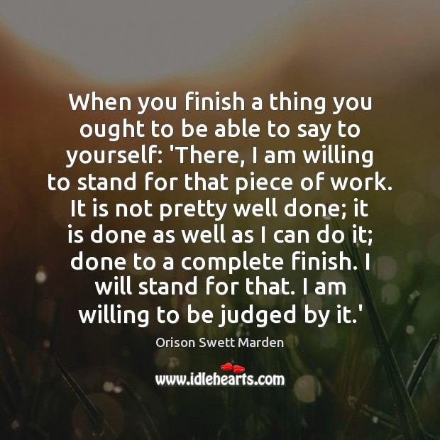 When you finish a thing you ought to be able to say Orison Swett Marden Picture Quote