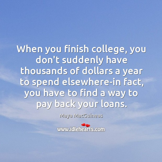 Maya MacGuineas Picture Quote image saying: When you finish college, you don't suddenly have thousands of dollars a