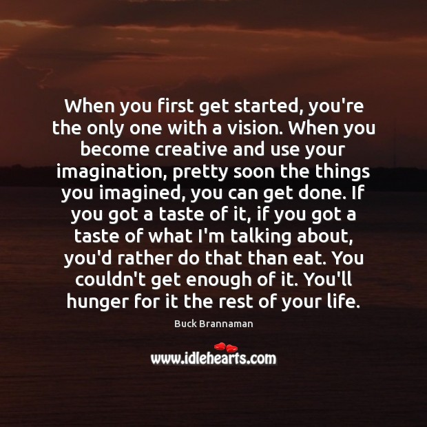 When you first get started, you're the only one with a vision. Buck Brannaman Picture Quote