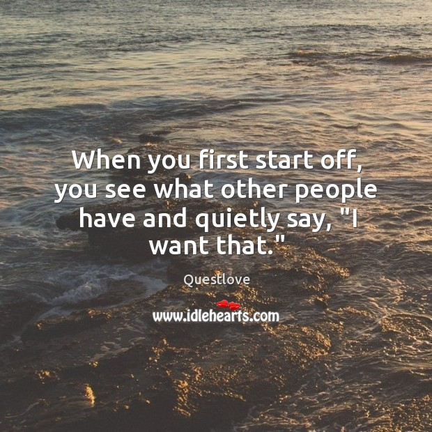"""When you first start off, you see what other people have and quietly say, """"I want that."""" Image"""