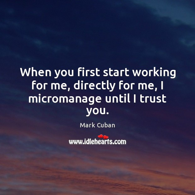 When you first start working for me, directly for me, I micromanage until I trust you. Mark Cuban Picture Quote