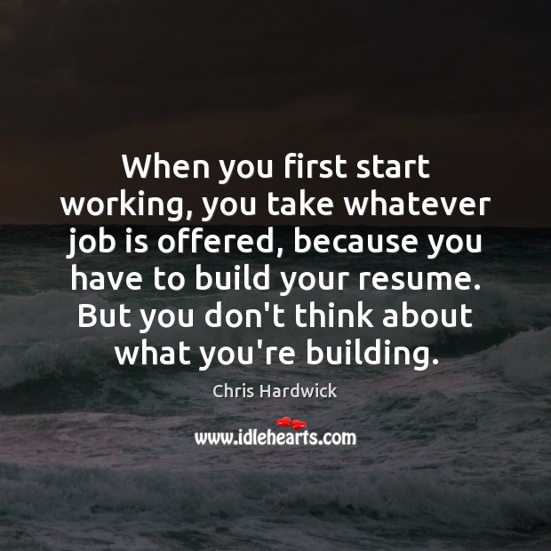 When you first start working, you take whatever job is offered, because Chris Hardwick Picture Quote