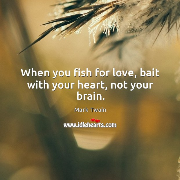 When you fish for love, bait with your heart, not your brain. Image