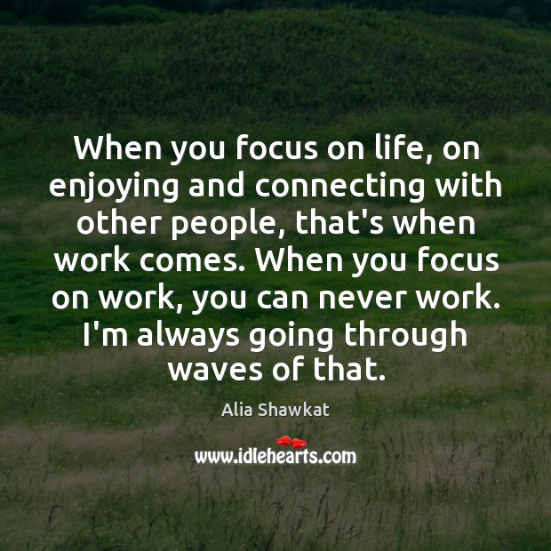 Image, When you focus on life, on enjoying and connecting with other people,