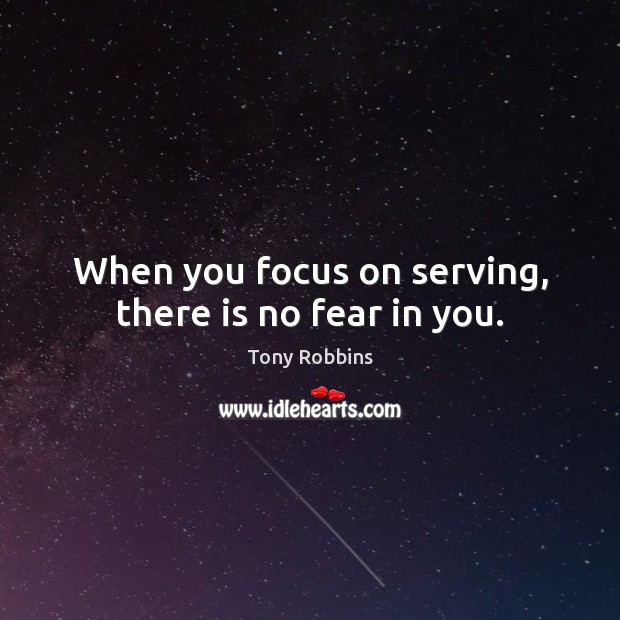 When you focus on serving, there is no fear in you. Image