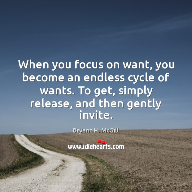 When you focus on want, you become an endless cycle of wants. Image