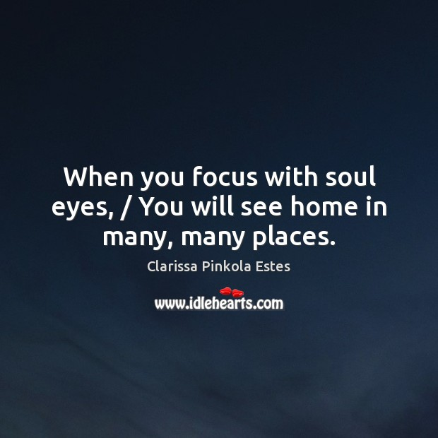When you focus with soul eyes, / You will see home in many, many places. Clarissa Pinkola Estes Picture Quote