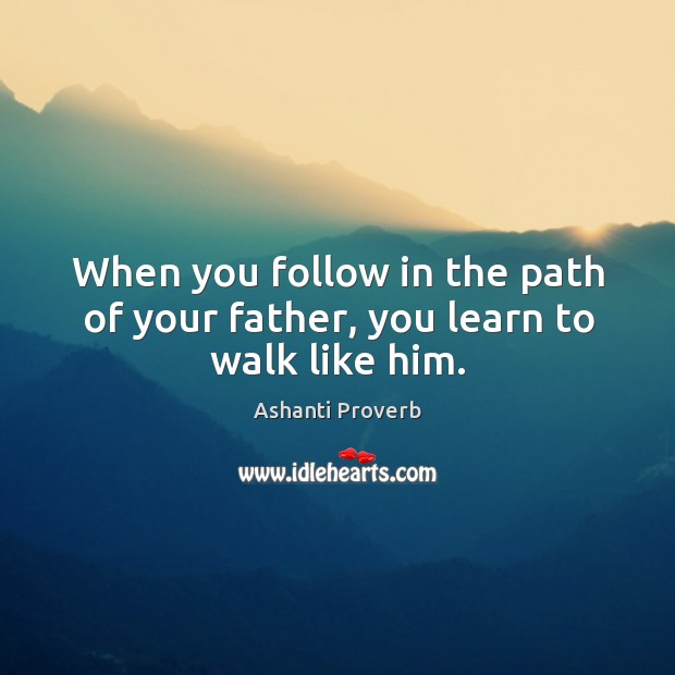 When you follow in the path of your father, you learn to walk like him. Ashanti Proverbs Image