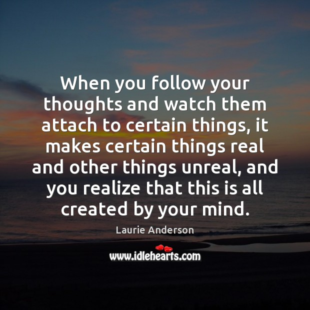 When you follow your thoughts and watch them attach to certain things, Laurie Anderson Picture Quote