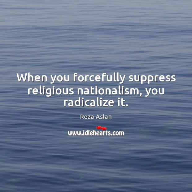 When you forcefully suppress religious nationalism, you radicalize it. Reza Aslan Picture Quote
