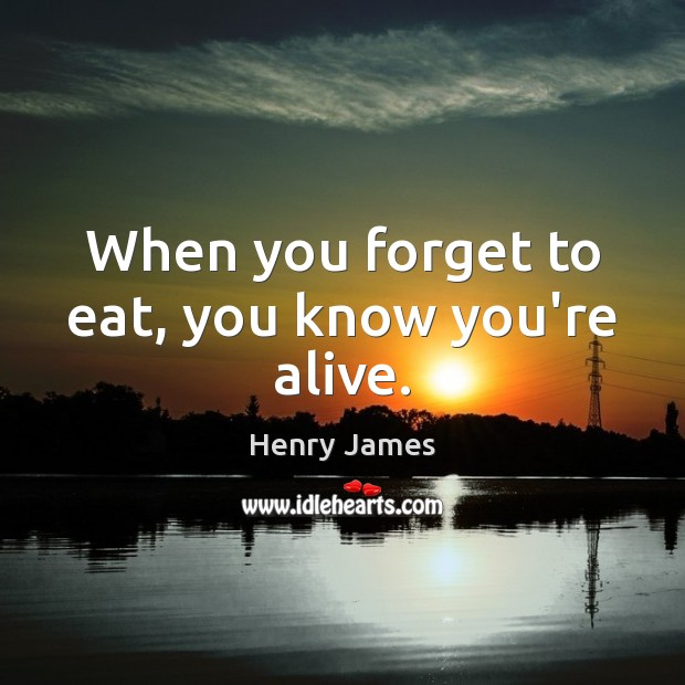 When you forget to eat, you know you're alive. Henry James Picture Quote