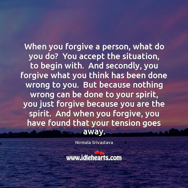 When you forgive a person, what do you do?  You accept the Nirmala Srivastava Picture Quote