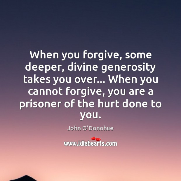 When you forgive, some deeper, divine generosity takes you over… When you John O'Donohue Picture Quote