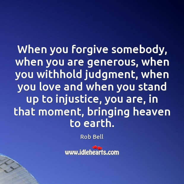 When you forgive somebody, when you are generous, when you withhold judgment, Rob Bell Picture Quote