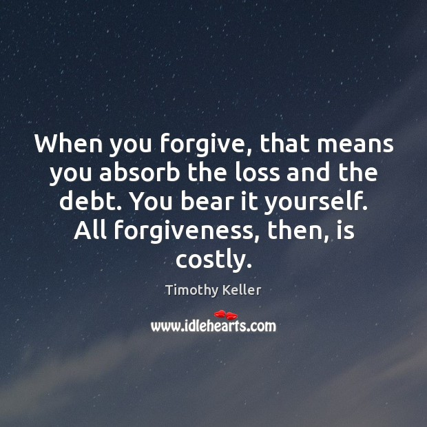 When you forgive, that means you absorb the loss and the debt. Timothy Keller Picture Quote