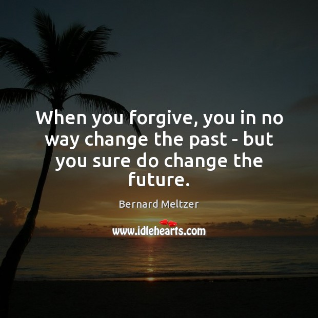 When you forgive, you in no way change the past – but you sure do change the future. Image