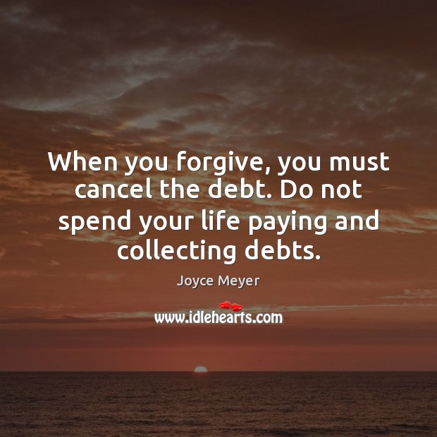 When you forgive, you must cancel the debt. Do not spend your Image