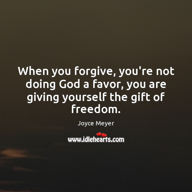 When you forgive, you're not doing God a favor, you are giving Joyce Meyer Picture Quote