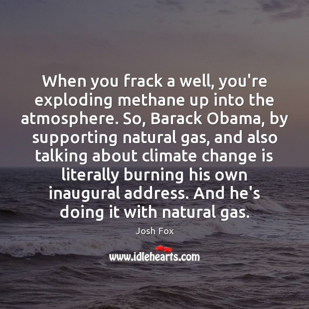 When you frack a well, you're exploding methane up into the atmosphere. Climate Change Quotes Image